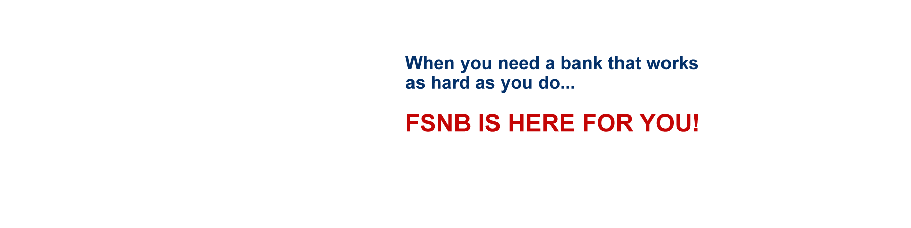 When you need a bank that works as hard as you do, FSNB is here for you!